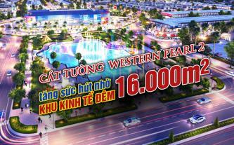 Cát Tường Western Pearl 2 tăng sức hút nhờ khu kinh tế đêm 16.000m2