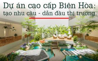 Dự án cao cấp Biên Hòa - tạo nhu cầu, dẫn đầu thị trường