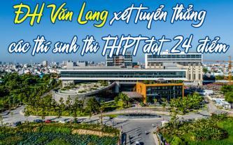 ĐH Văn Lang xét tuyển thẳng các thí sinh thi THPT đạt 24 điểm