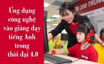 Ứng dụng công nghệ vào giảng dạy tiếng Anh trong thời đại 4.0