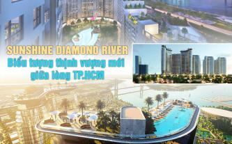 Sunshine Diamond River - biểu tượng thịnh vượng mới giữa lòng TP.HCM