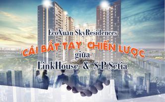 EcoXuân SkyResidences - cái bắt tay chiến lược giữa LinkHouse và S P Setia